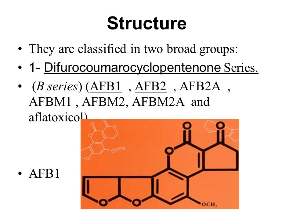 Structure They are classified in two broad groups: 1- Difurocoumarocyclopentenone Series. (B series) (AFB1, AFB2, AFB2A, AFBM1, AFBM2, AFBM2A and afla