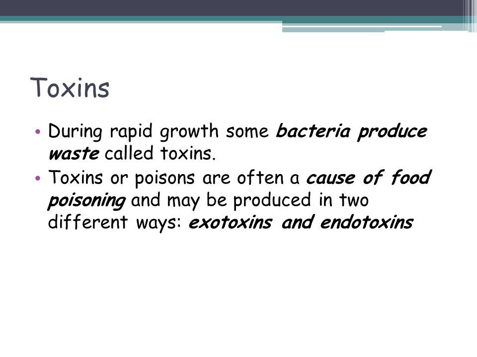 Toxins During rapid growth some bacteria produce waste called toxins. Toxins or poisons are often a cause of food poisoning and may be produced in two