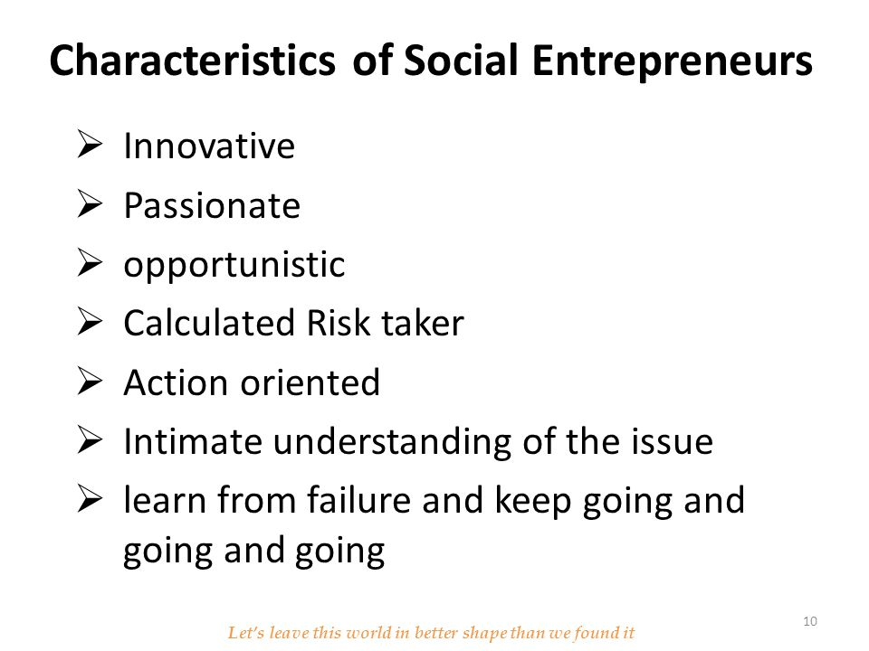 Characteristics of Social Entrepreneurs  Innovative  Passionate  opportunistic  Calculated Risk taker  Action oriented  Intimate understanding of the issue  learn from failure and keep going and going and going Let's leave this world in better shape than we found it 10