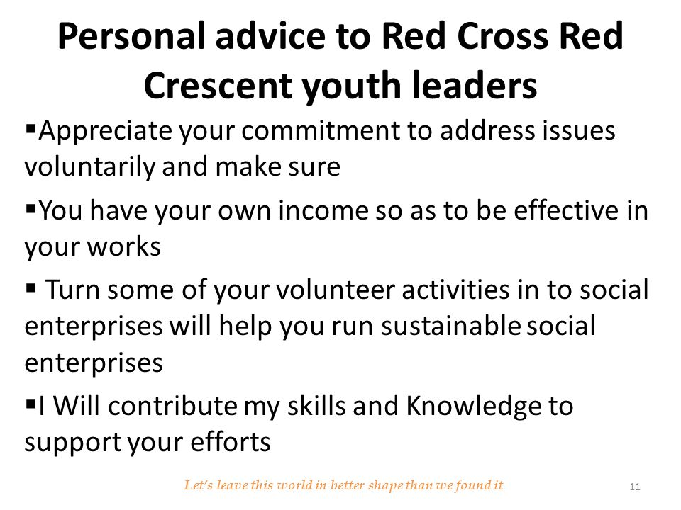 Personal advice to Red Cross Red Crescent youth leaders  Appreciate your commitment to address issues voluntarily and make sure  You have your own income so as to be effective in your works  Turn some of your volunteer activities in to social enterprises will help you run sustainable social enterprises  I Will contribute my skills and Knowledge to support your efforts Let's leave this world in better shape than we found it 11