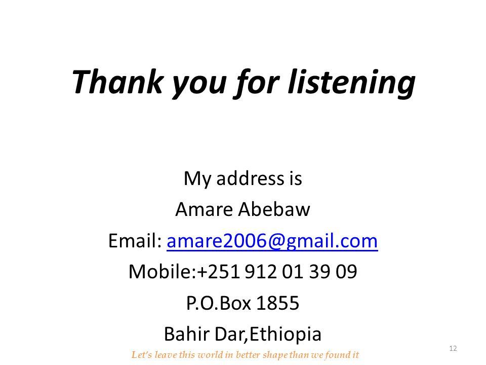 Thank you for listening My address is Amare Abebaw Email: amare2006@gmail.comamare2006@gmail.com Mobile:+251 912 01 39 09 P.O.Box 1855 Bahir Dar,Ethiopia Let's leave this world in better shape than we found it 12