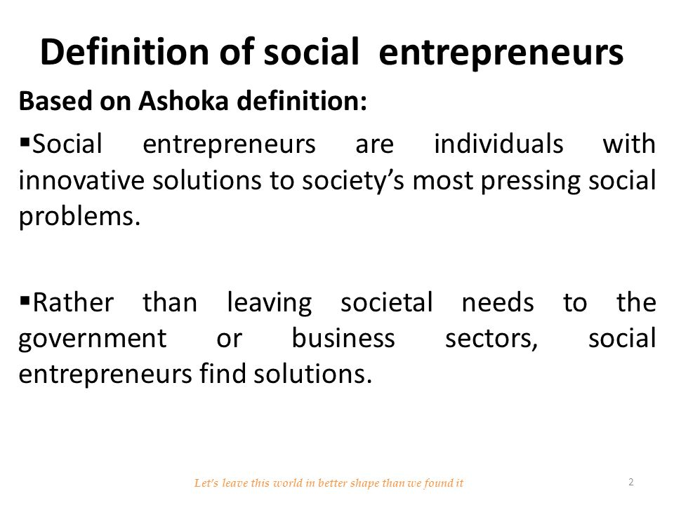 Definition of social entrepreneurs Based on Ashoka definition:  Social entrepreneurs are individuals with innovative solutions to society's most pressing social problems.