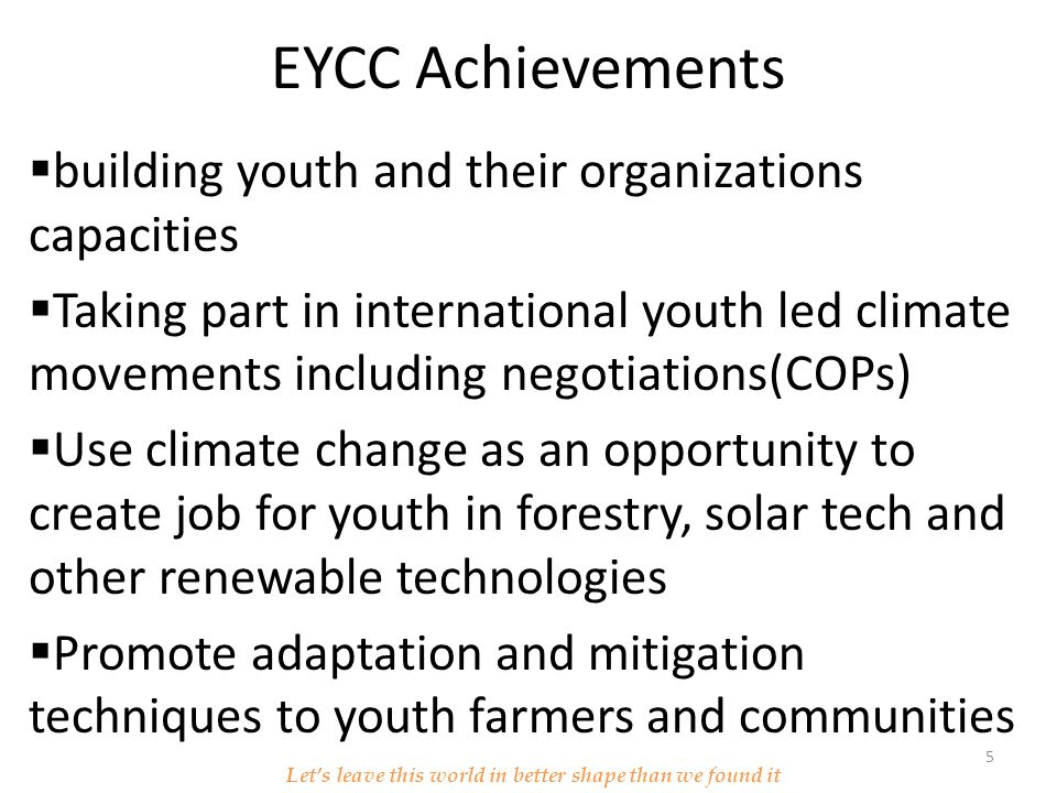 EYCC Achievements  building youth and their organizations capacities  Taking part in international youth led climate movements including negotiations(COPs)  Use climate change as an opportunity to create job for youth in forestry, solar tech and other renewable technologies  Promote adaptation and mitigation techniques to youth farmers and communities Let's leave this world in better shape than we found it 5