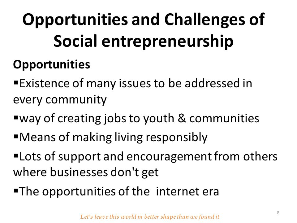 Opportunities and Challenges of Social entrepreneurship Opportunities  Existence of many issues to be addressed in every community  way of creating jobs to youth & communities  Means of making living responsibly  Lots of support and encouragement from others where businesses don t get  The opportunities of the internet era Let's leave this world in better shape than we found it 8