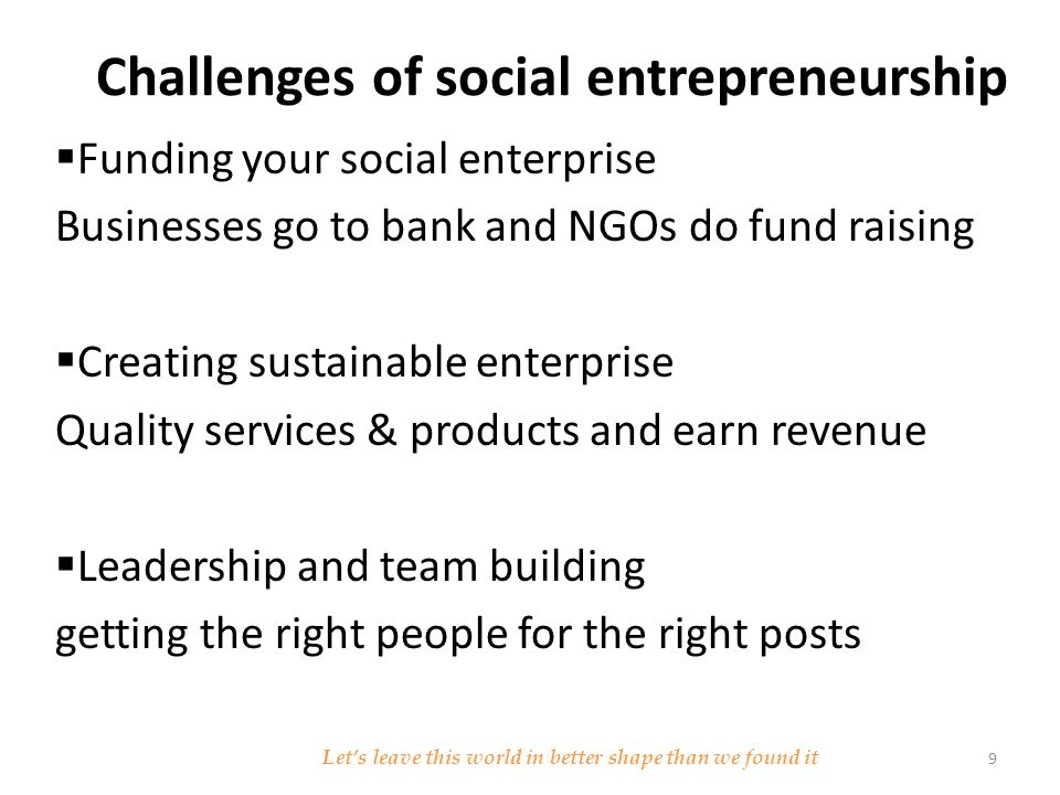Characteristics of Social Entrepreneurs  Innovative  Passionate  opportunistic  Calculated Risk taker  Action oriented  Intimate understanding of the issue  learn from failure and keep going and going and going Let's leave this world in better shape than we found it 10