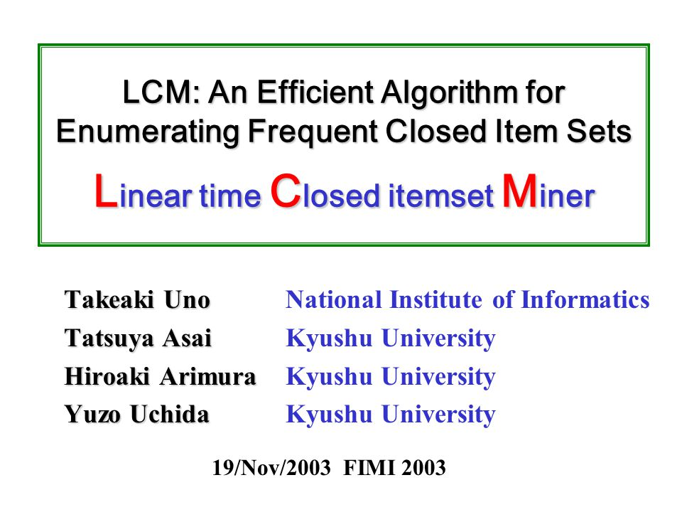 LCM: An Efficient Algorithm for Enumerating Frequent Closed Item Sets L inear time C losed itemset M iner Takeaki Uno Tatsuya Asai Hiroaki Arimura Yuzo Uchida National Institute of Informatics Kyushu University 19/Nov/2003 FIMI 2003