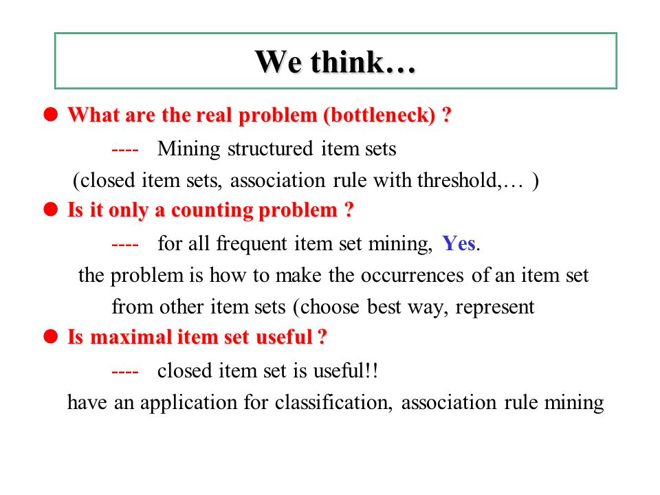 We think… What are the real problem (bottleneck) ? ● What are the real problem (bottleneck) ? ---- Mining structured item sets (closed item sets, asso