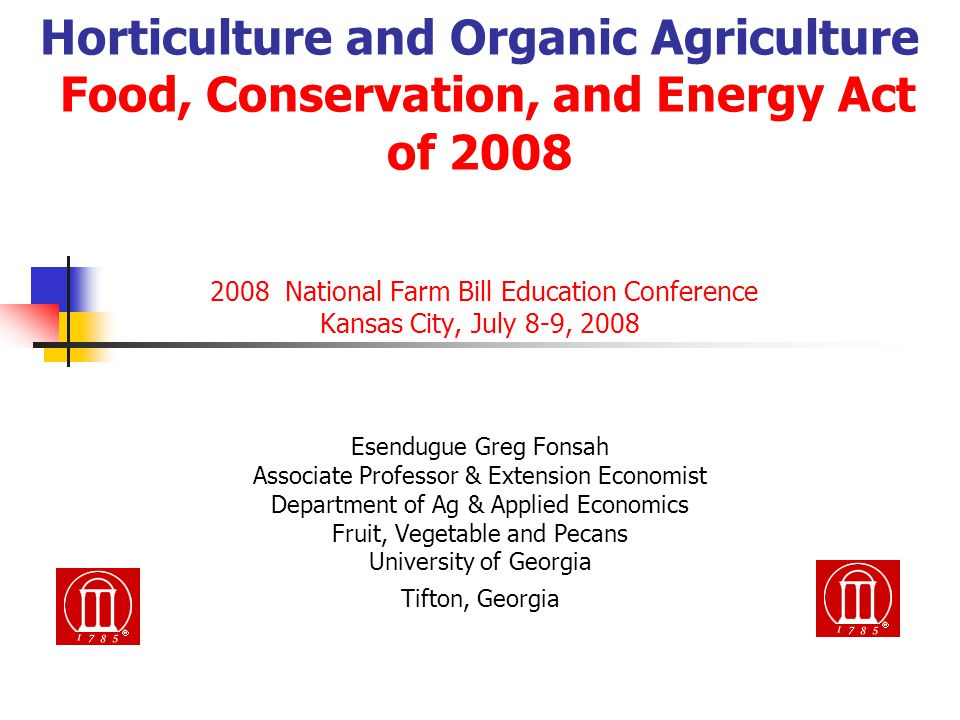 Horticulture and Organic Agriculture Food, Conservation, and Energy Act of 2008 2008 National Farm Bill Education Conference Kansas City, July 8-9, 2008 Esendugue Greg Fonsah Associate Professor & Extension Economist Department of Ag & Applied Economics Fruit, Vegetable and Pecans University of Georgia Tifton, Georgia