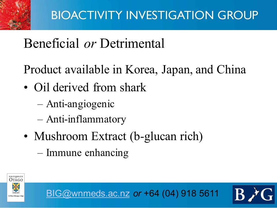15 BIG@wnmeds.ac.nzBIG@wnmeds.ac.nz or +64 (04) 918 5611 Beneficial or Detrimental Product available in Korea, Japan, and China Oil derived from shark –Anti-angiogenic –Anti-inflammatory Mushroom Extract (b-glucan rich) –Immune enhancing