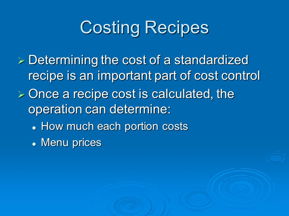 Costing Recipes  Determining the cost of a standardized recipe is an important part of cost control  Once a recipe cost is calculated, the operation