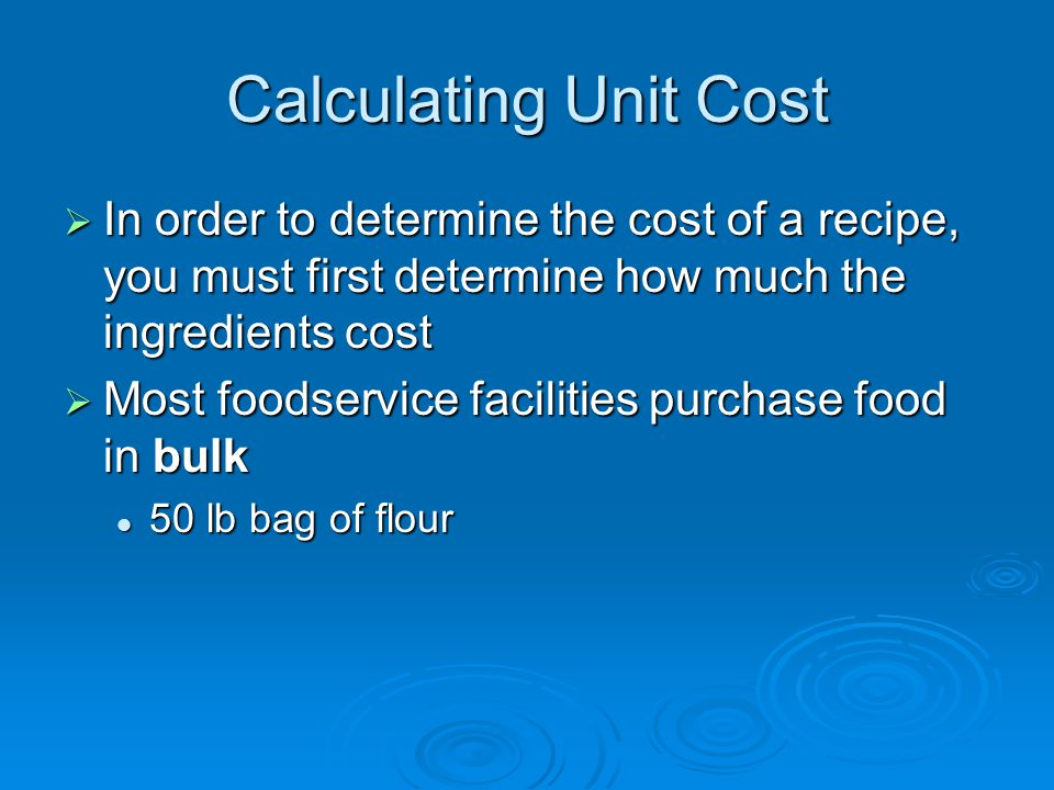 Calculating Unit Cost  In order to determine the cost of a recipe, you must first determine how much the ingredients cost  Most foodservice faciliti