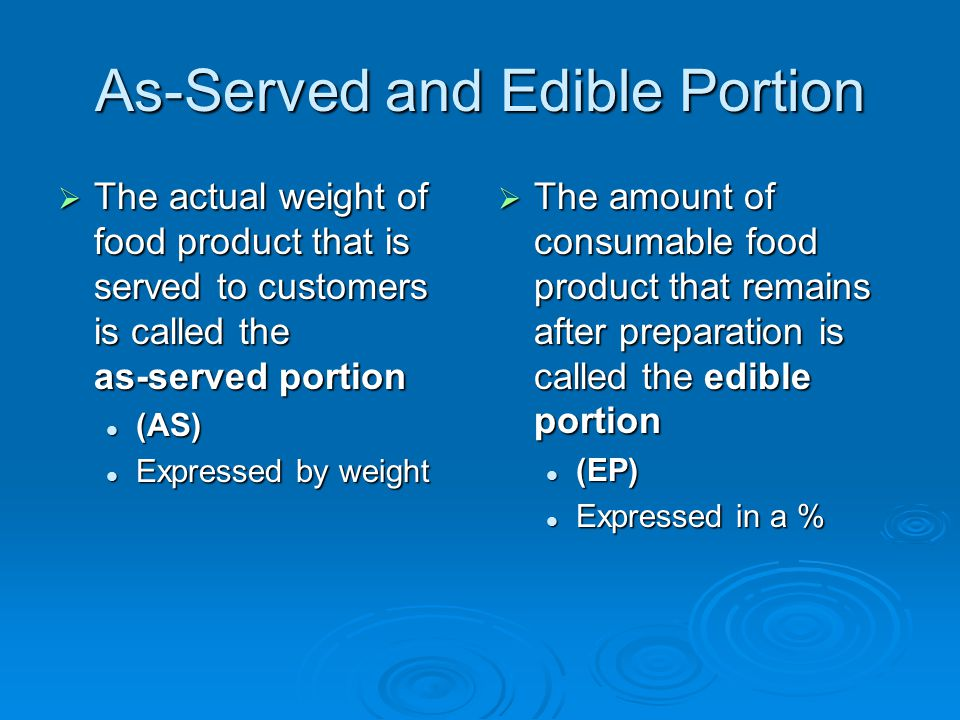 As-Served and Edible Portion  The actual weight of food product that is served to customers is called the as-served portion (AS) (AS) Expressed by we
