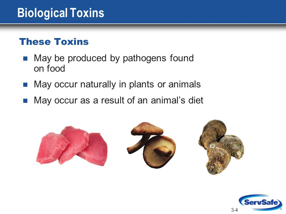3-4 Biological Toxins These Toxins May be produced by pathogens found on food May occur naturally in plants or animals May occur as a result of an animal's diet