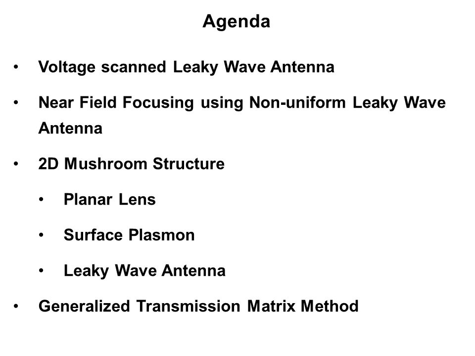 Agenda Voltage scanned Leaky Wave Antenna Near Field Focusing using Non-uniform Leaky Wave Antenna 2D Mushroom Structure Planar Lens Surface Plasmon Leaky Wave Antenna Generalized Transmission Matrix Method