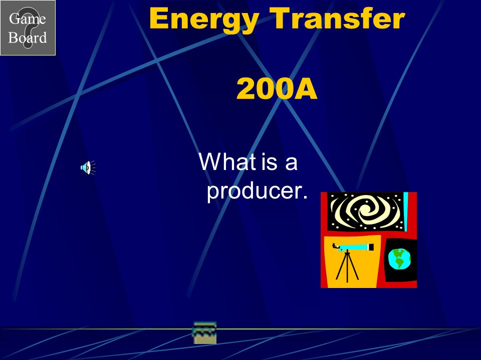 Game Board Energy Transfer 200 An organism that makes it's own food from minerals, water and sunlight is a ______________________.