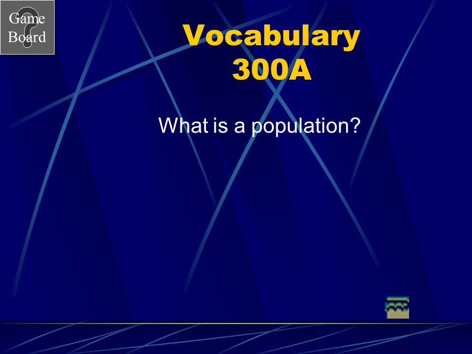 Game Board Vocabulary 300 All of the individuals of one type that live in a place at the same time.