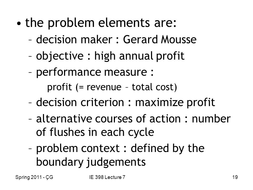 Spring 2011 - ÇGIE 398 Lecture 719 the problem elements are: –decision maker : Gerard Mousse –objective : high annual profit –performance measure : profit (= revenue – total cost) –decision criterion : maximize profit –alternative courses of action : number of flushes in each cycle –problem context : defined by the boundary judgements