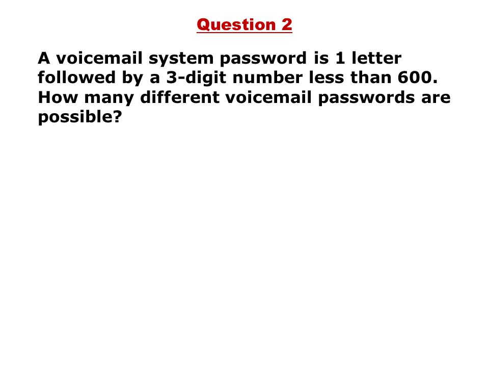 Question 2 A voicemail system password is 1 letter followed by a 3-digit number less than 600.