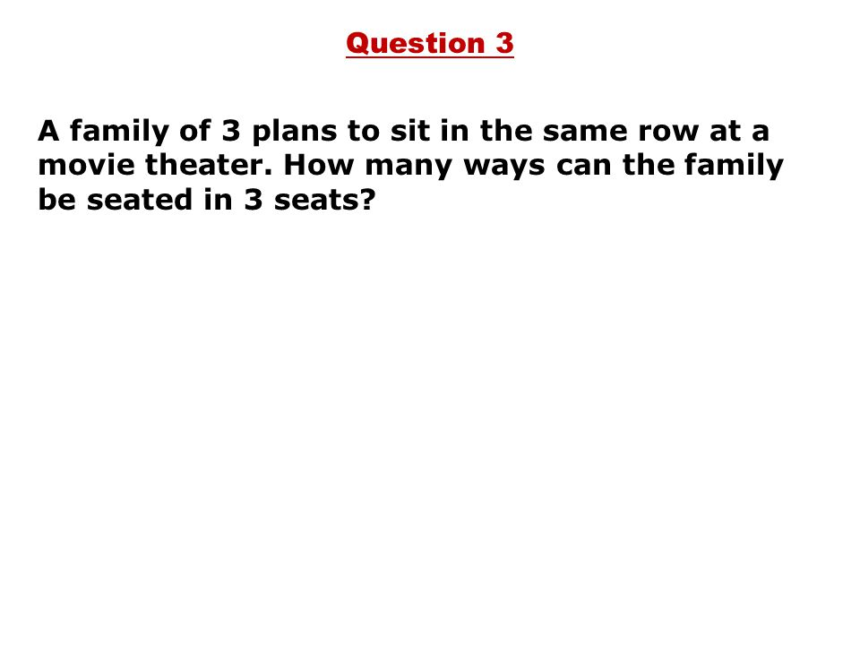 A family of 3 plans to sit in the same row at a movie theater. How many ways can the family be seated in 3 seats? Question 3