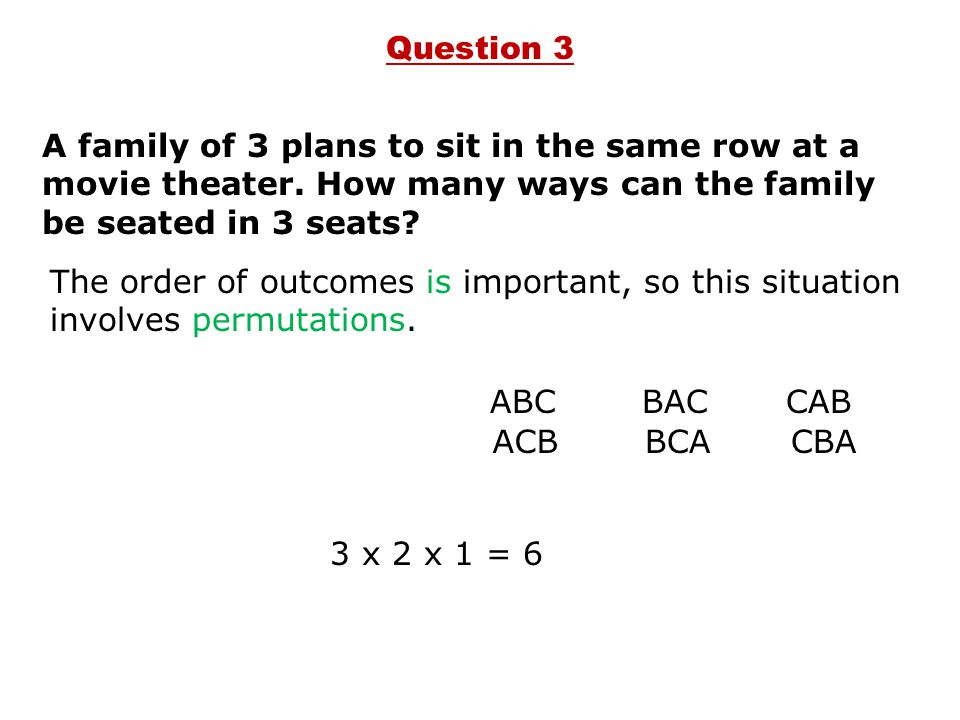 A family of 3 plans to sit in the same row at a movie theater. How many ways can the family be seated in 3 seats? ABC ACB BAC BCA CAB CBA 3 x 2 x 1 =
