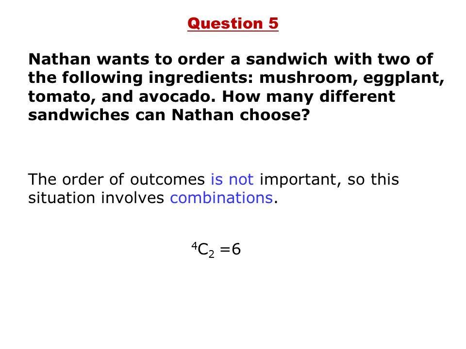 Nathan wants to order a sandwich with two of the following ingredients: mushroom, eggplant, tomato, and avocado. How many different sandwiches can Nat
