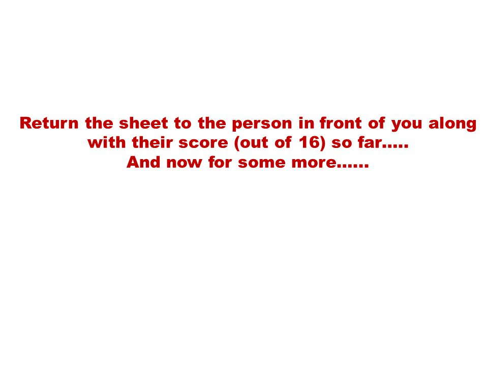 Return the sheet to the person in front of you along with their score (out of 16) so far….. And now for some more…...