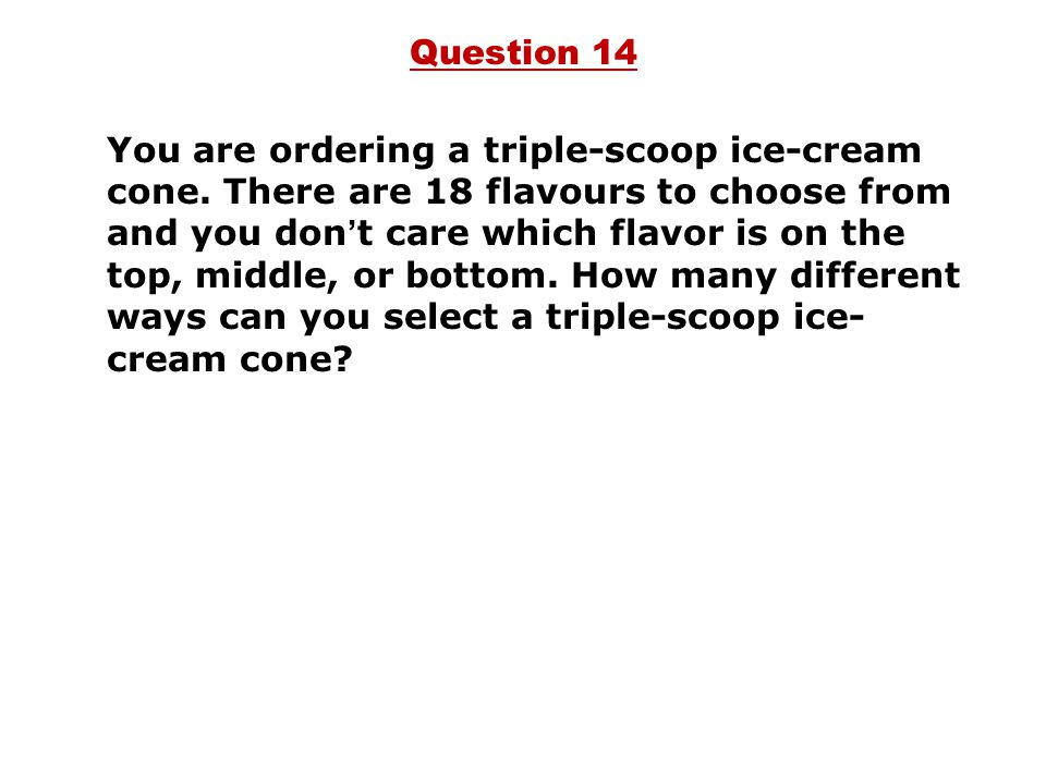 You are ordering a triple-scoop ice-cream cone. There are 18 flavours to choose from and you don ' t care which flavor is on the top, middle, or botto