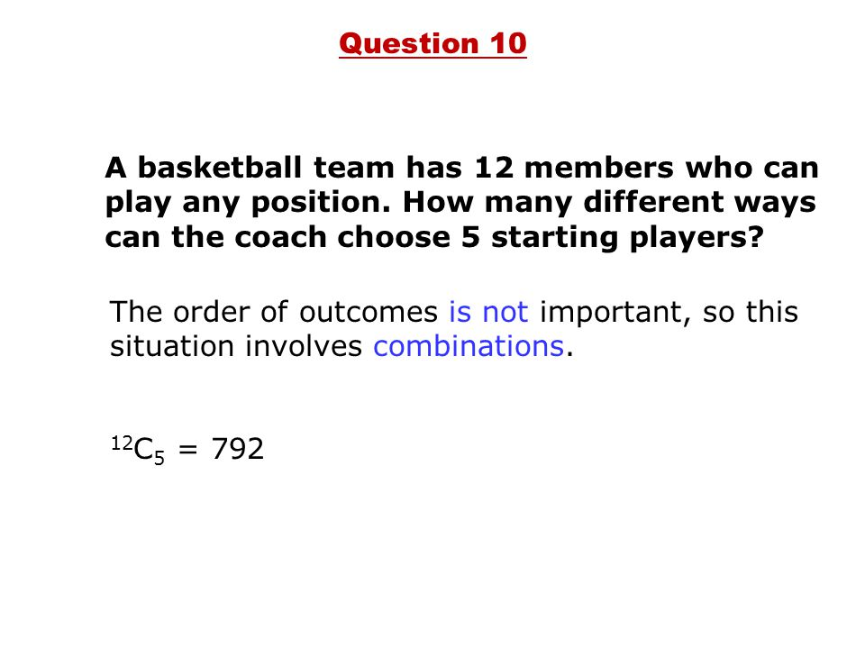 A basketball team has 12 members who can play any position. How many different ways can the coach choose 5 starting players? 12 C 5 = 792 Question 10