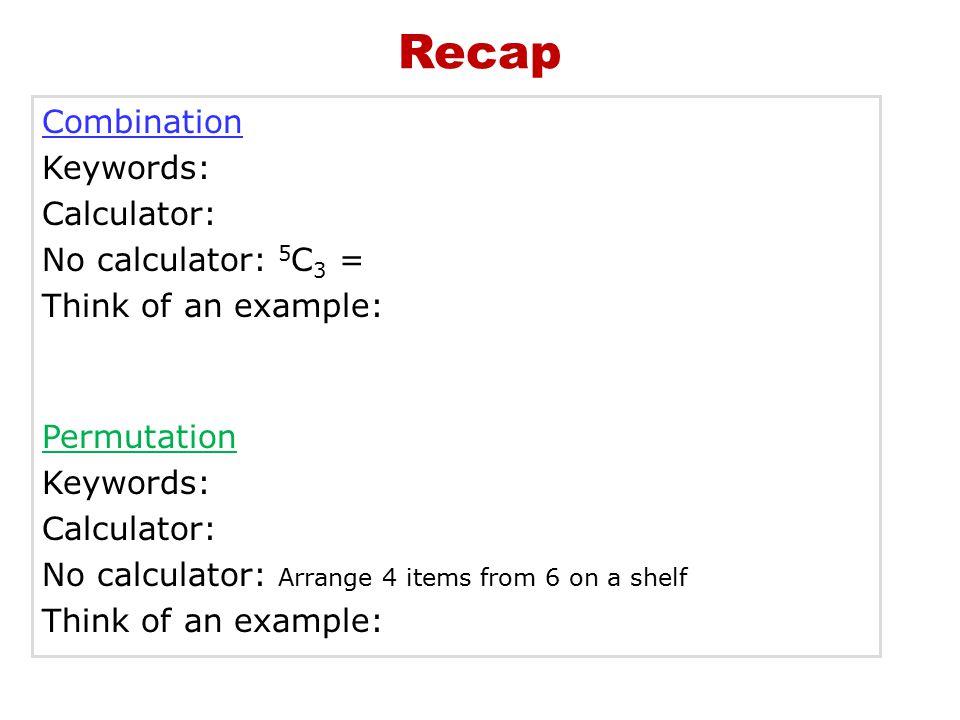 Combination Keywords: Calculator: No calculator: 5 C 3 = Think of an example: Permutation Keywords: Calculator: No calculator: Arrange 4 items from 6 on a shelf Think of an example: Recap