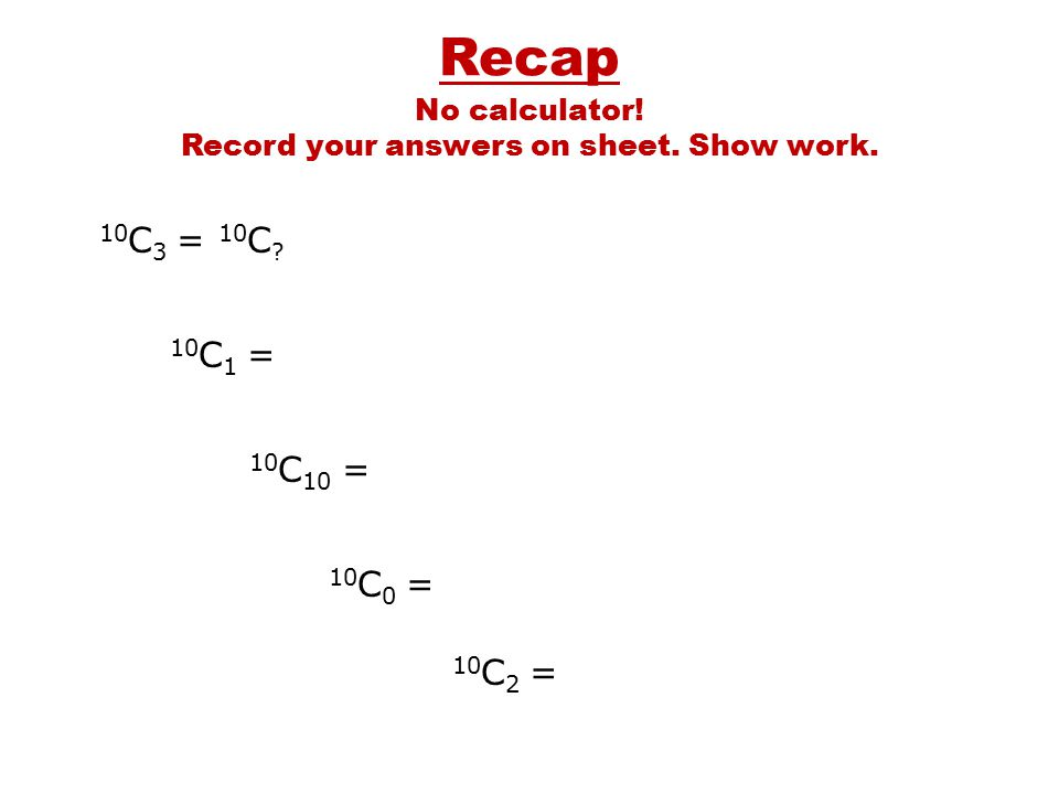 10 C 3 = 10 C ? 10 C 1 = 10 C 10 = 10 C 0 = 10 C 2 = No calculator! Record your answers on sheet. Show work.