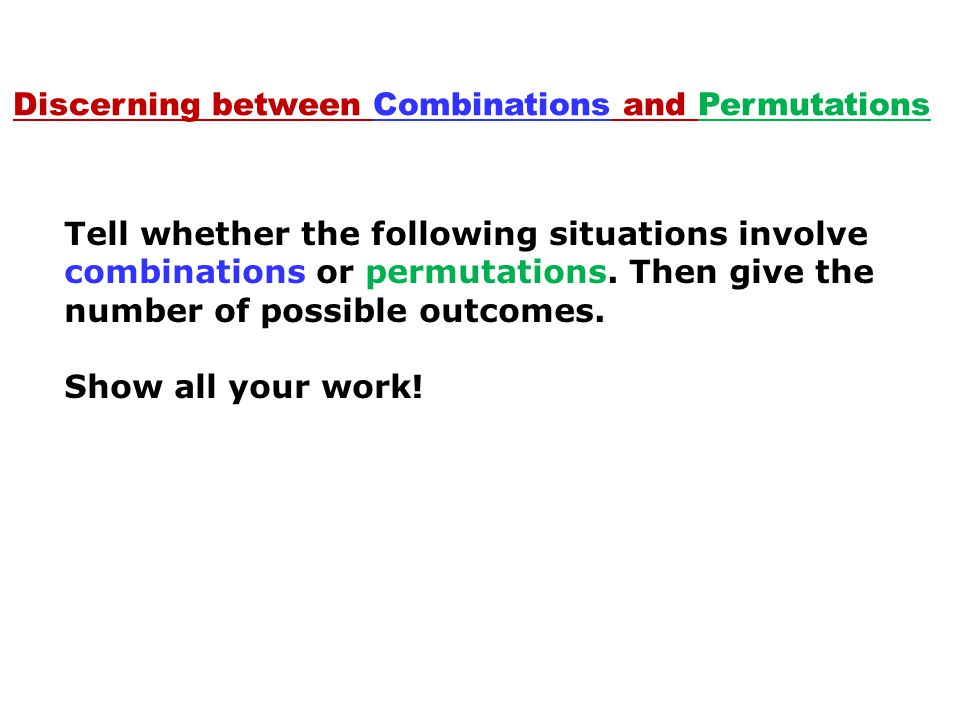 Discerning between Combinations and Permutations Tell whether the following situations involve combinations or permutations.