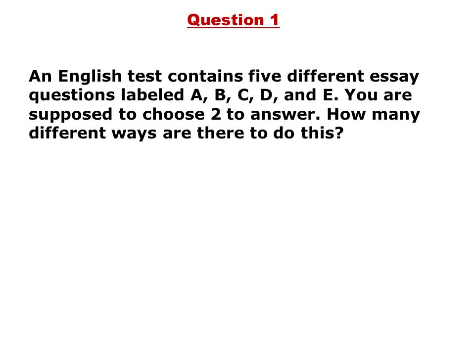 Question 1 An English test contains five different essay questions labeled A, B, C, D, and E. You are supposed to choose 2 to answer. How many differe