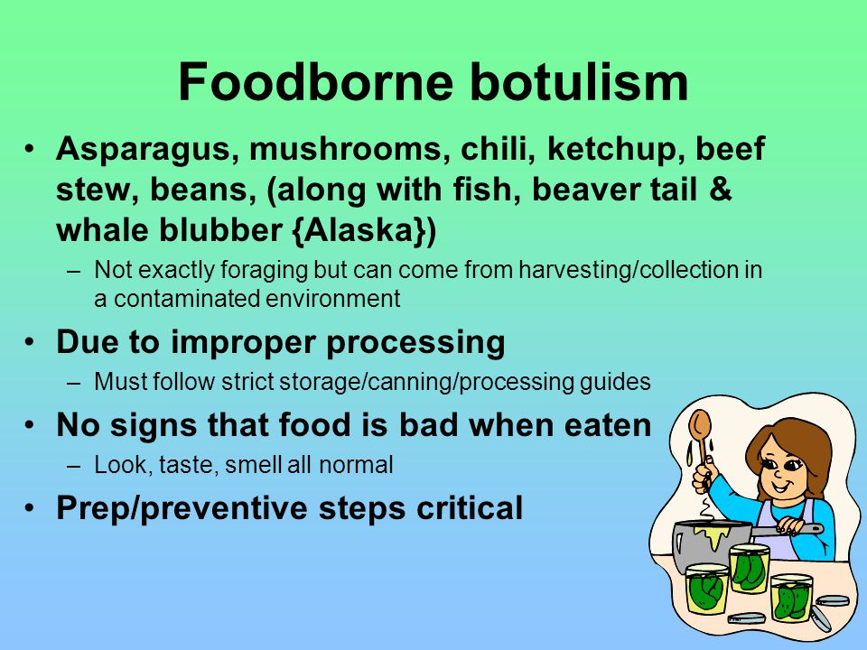 Foodborne botulism Asparagus, mushrooms, chili, ketchup, beef stew, beans, (along with fish, beaver tail & whale blubber {Alaska}) –Not exactly foraging but can come from harvesting/collection in a contaminated environment Due to improper processing –Must follow strict storage/canning/processing guides No signs that food is bad when eaten –Look, taste, smell all normal Prep/preventive steps critical