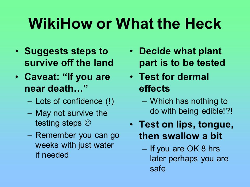 WikiHow or What the Heck Suggests steps to survive off the land Caveat: If you are near death… –Lots of confidence (!) –May not survive the testing steps  –Remember you can go weeks with just water if needed Decide what plant part is to be tested Test for dermal effects –Which has nothing to do with being edible!?.