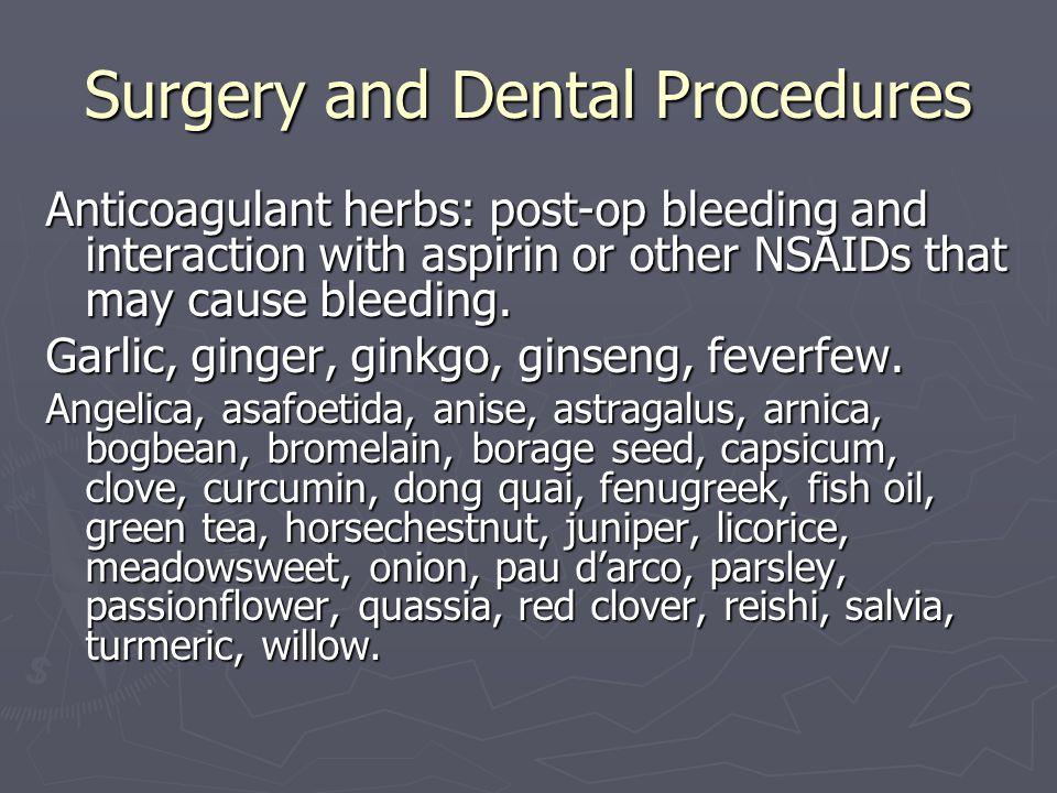 Surgery and Dental Procedures Anticoagulant herbs: post-op bleeding and interaction with aspirin or other NSAIDs that may cause bleeding. Garlic, ging