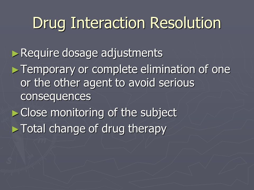 Drug Interaction Resolution ► Require dosage adjustments ► Temporary or complete elimination of one or the other agent to avoid serious consequences ►
