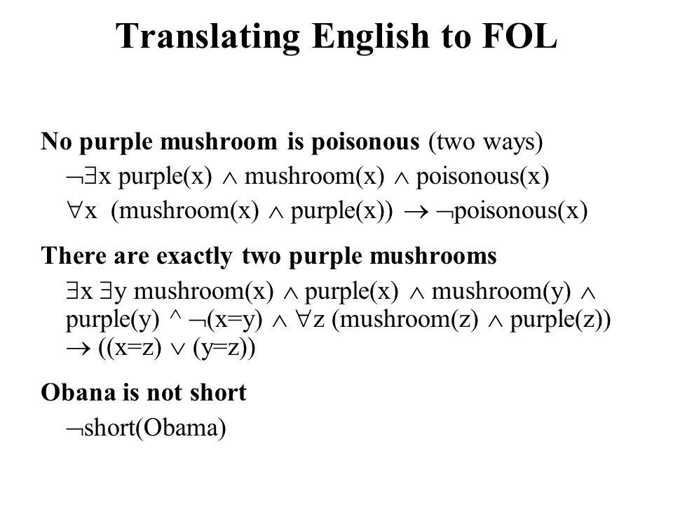 Translating English to FOL No purple mushroom is poisonous (two ways)  x purple(x)  mushroom(x)  poisonous(x)  x (mushroom(x)  purple(x))   po
