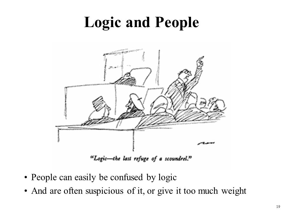 19 Logic and People People can easily be confused by logic And are often suspicious of it, or give it too much weight