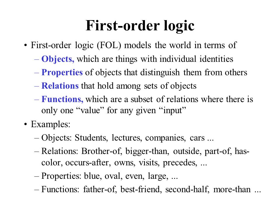 First-order logic First-order logic (FOL) models the world in terms of –Objects, which are things with individual identities –Properties of objects th