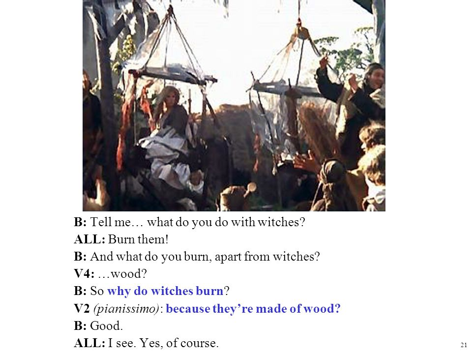 21 Monty Python cont. B: Tell me… what do you do with witches? ALL: Burn them! B: And what do you burn, apart from witches? V4: …wood? B: So why do wi
