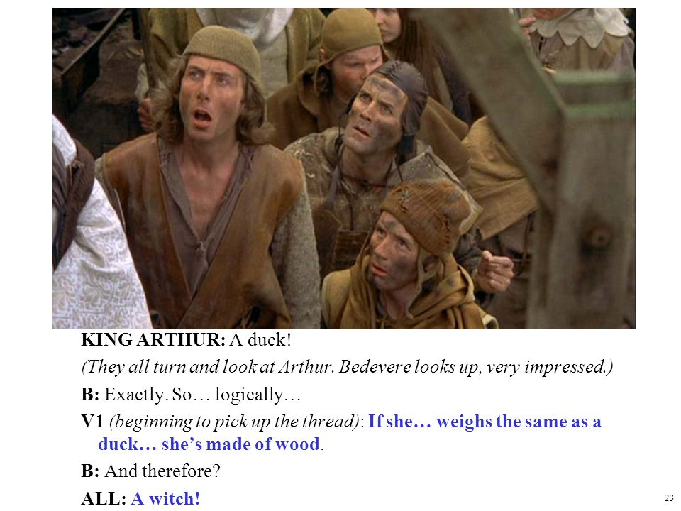 23 KING ARTHUR: A duck! (They all turn and look at Arthur. Bedevere looks up, very impressed.) B: Exactly. So… logically… V1 (beginning to pick up the