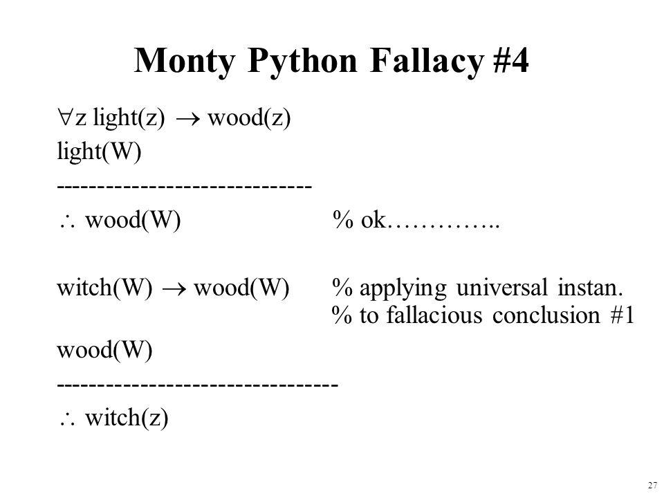 27 Monty Python Fallacy #4  z light(z)  wood(z) light(W) ------------------------------  wood(W) % ok………….. witch(W)  wood(W) % applying universal
