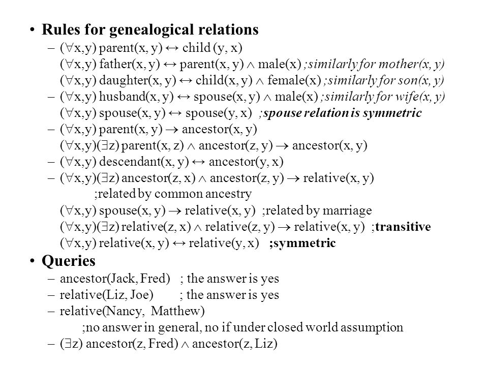 Rules for genealogical relations –(  x,y) parent(x, y) ↔ child (y, x) (  x,y) father(x, y) ↔ parent(x, y)  male(x) ;similarly for mother(x, y) ( 
