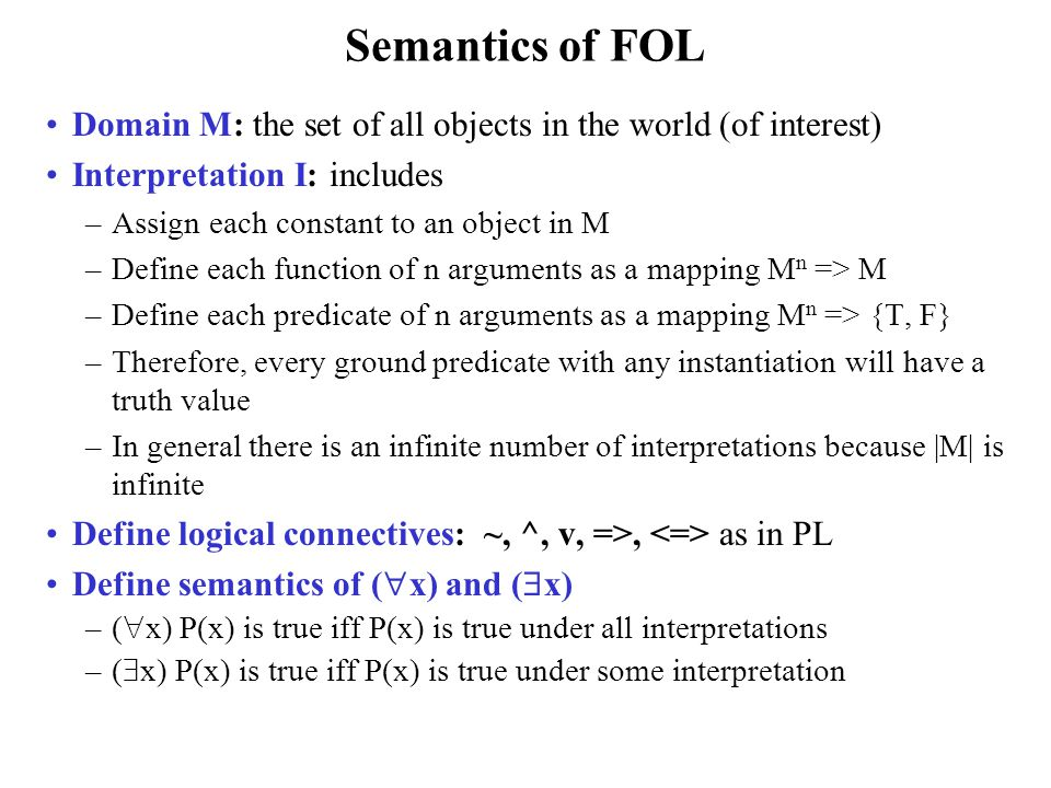 Semantics of FOL Domain M: the set of all objects in the world (of interest) Interpretation I: includes –Assign each constant to an object in M –Defin