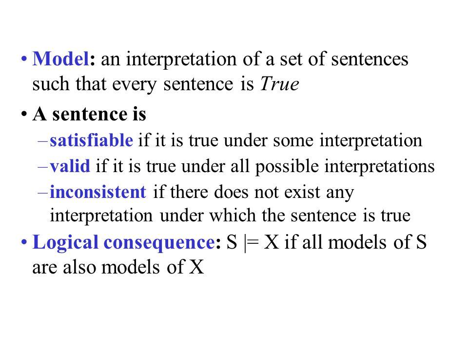 Model: an interpretation of a set of sentences such that every sentence is True A sentence is –satisfiable if it is true under some interpretation –va