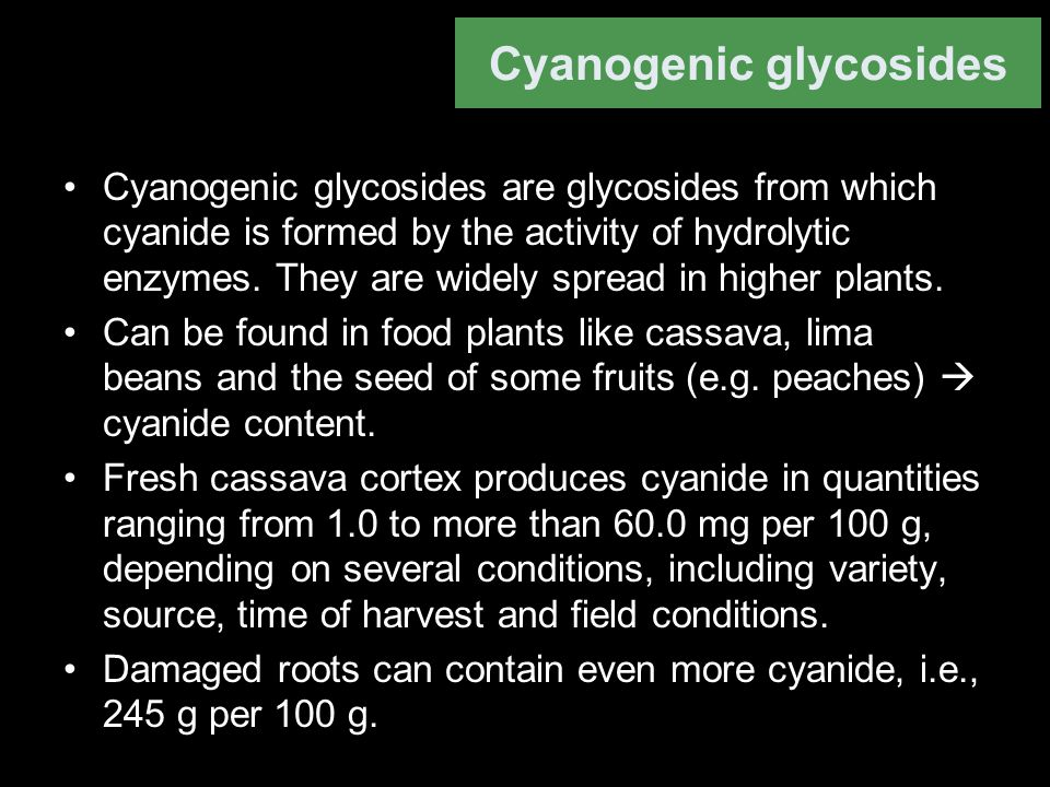 Cyanogenic glycosides Cyanogenic glycosides are glycosides from which cyanide is formed by the activity of hydrolytic enzymes. They are widely spread