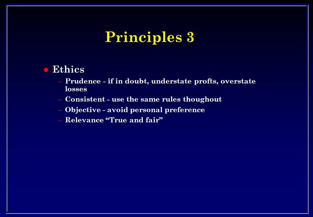 Principles 3 l Ethics – Prudence - if in doubt, understate profts, overstate losses – Consistent - use the same rules thoughout – Objective - avoid personal preference – Relevance True and fair