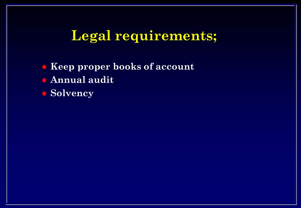 Legal requirements; l Keep proper books of account l Annual audit l Solvency