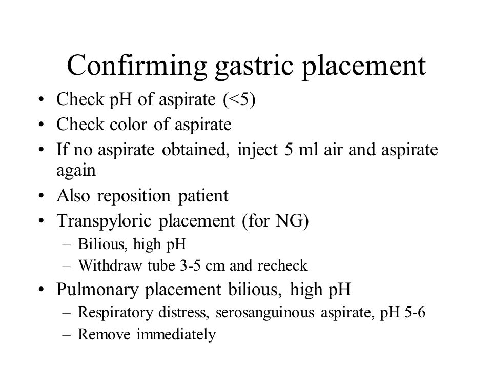 Confirming gastric placement Check pH of aspirate (<5) Check color of aspirate If no aspirate obtained, inject 5 ml air and aspirate again Also reposition patient Transpyloric placement (for NG) –Bilious, high pH –Withdraw tube 3-5 cm and recheck Pulmonary placement bilious, high pH –Respiratory distress, serosanguinous aspirate, pH 5-6 –Remove immediately