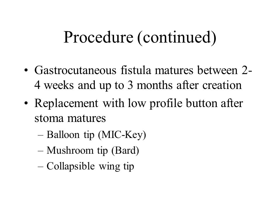 Procedure (continued) Gastrocutaneous fistula matures between 2- 4 weeks and up to 3 months after creation Replacement with low profile button after stoma matures –Balloon tip (MIC-Key) –Mushroom tip (Bard) –Collapsible wing tip